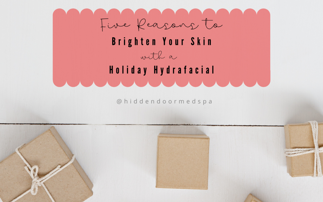 5 Reasons Brighten Your Skin with a Holiday Hydrafacial - Hidden Door Medspa